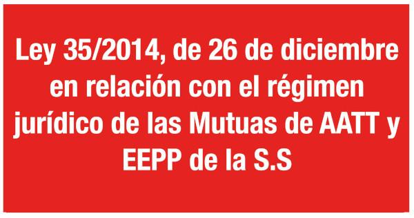Ley 35/2014, de 26 de diciembre, en relación con el régimen jurídico de las Mutuas de AATT y EEPP de la S.S.